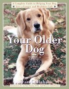 Your Older Dog: A Complete Guide to Helping Your Dog Live a Longer