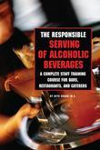 The Responsible Serving of Alcoholic Beverages: Complete Staff Training Course for Bars, Restaurants, & Caterers