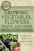 The Complete Guide to Growing Vegetables, Flowers, Fruits, and Herbs from Containers: Everything You Need to Know