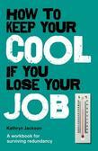 How to Keep Your Cool If You Lose Your Job: A Workbook for Surviving Redundancy