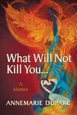 What Will Not Kill You... : A Memoir