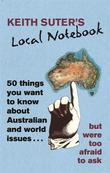 Keith Suter's Local Notebook: 50 Things You Want To Know About Australian and World Issues. . . But Were Too Afraid To Ask