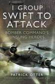 1 Group: Swift to Attack: Bomber Command's Unsung Heroes