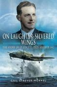 On Laughter-Silvered Wings: The Story of Lt. Col. E.T (Ted) Strever D.F.C