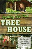 The Complete Guide to Building Your Own Tree House: For Parents and Adults who are Kids At Heart: For Parents and Adults who are Kids At Heart
