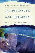 From Boulanger to Stockhausen: Interviews and a Memoir: Interviews and a Memoir