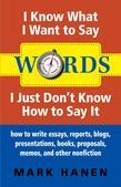 Words - I Know What I Want To Say - I Just Don't Know How To Say It:  How To Write Essays, Reports, Blogs, Presentations, Books, Proposals, Memos, And
