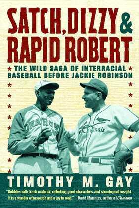 Satch, Dizzy, and Rapid Robert: The Wild Saga of Interracial Baseball Before Jackie Robinson