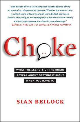 Choke: What the Secrets of the Brain Reveal About Getting It Right When You Have To