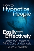How to Hypnotize People Easily and Effectively: Learn the Power of Mind Control Hypnosis