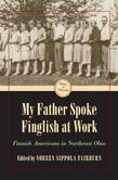 My Father Spoke Finglish at Work: Finnish Americans in Northeatern Ohio