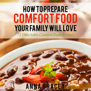 How To Prepare Comfort Food Your Family Will Love: 75 Delectable Comfort Food Recipes