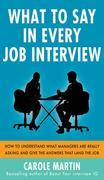 What to Say in Every Job Interview: How to Understand What Managers are Really Asking and Give the Answers that Land the Job