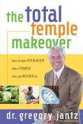 Total Temple Makeover: How to Turn Your Body into a Temple You Can Rejoice In