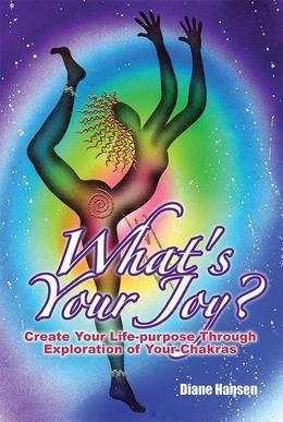 What's Your Joy? - Create Your Life-purpose Through Exploration of Your Chakras