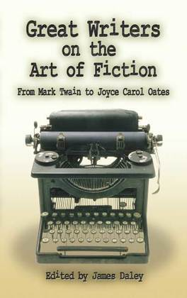 Great Writers on the Art of Fiction: From Mark Twain to Joyce Carol Oates