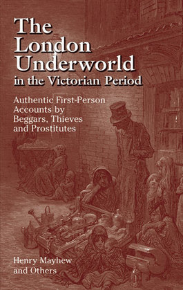 The London Underworld in the Victorian Period: Authentic First-Person Accounts by Beggars, Thieves and Prostitutes