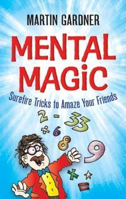 Mental Magic: Surefire Tricks to Amaze Your Friends