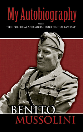 """My Autobiography: With """"The Political and Social Doctrine of Fascism"""""""