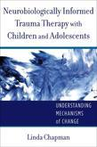 Neurobiologically Informed Trauma Therapy with Children and Adolescents: Understanding Mechanisms of Change (Norton Series on Interpersonal Neurobiolo