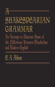 A Shakespearian Grammar: An Attempt to Illustrate Some of the Differences Between Elizabethan and Modern English