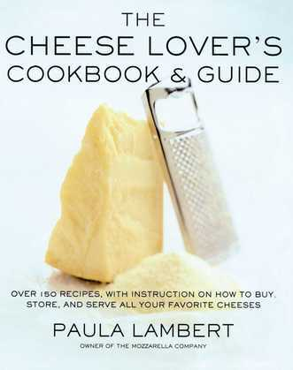 The Cheese Lover's Cookbook & Guide: Over 100 Recipes, with Instructions on How to Buy, Store, and Serve All Your Favorite Cheeses