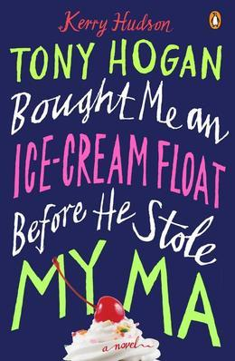 Tony Hogan Bought Me an Ice-Cream Float Before He Stole My Ma: A Novel