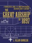 The Great Airship of 1897: A Provocative Look at the Most Mysterious Aviation Event in History