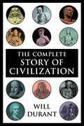 The Complete Story of Civilization: Our Oriental Heritage, Life of Greece, Caesar and Christ, Age of Faith, Renaissance, Age of Reason Begins, Age of