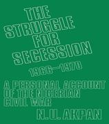 The Struggle for Secession, 1966-1970: A Personal Account of the Nigerian Civil War