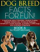 Dog Breed Facts for Fun! Book A: A quiz book about Airedales, Alaskan Huskies, Alaskan Malamutes, American Bulldogs, American Cocker Spaniels, Austral