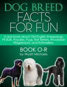 Dog Breed Facts for Fun! Book O-R: A quiz book about Old English Sheepdogs, Pit Bulls, Poodles, Pugs, Rat Terriers, Rhodesian Ridgebacks, and Rottweil