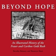 Beyond Hope: An Illustrated History of the Fraser and Cariboo Gold Rush