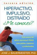 Hiperactivo, Impulsivo, Distraído ¿Me conoces?, Tercera edición: Guía Acerca del Déficit Atencional (TDAH) Para Padres, Maestros y Profesionales