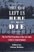 They Have Left Us Here to Die: The Civil War Prison Diary of Sgt. Lyle G. Adair, 111th U.S. Colored Infantry