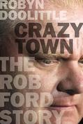 Robyn Doolittle - Crazy Town: The Rob Ford Story