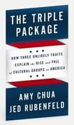 Amy Chua - The Triple Package: How Three Unlikely Traits Explain the Rise and Fall of Cultural Groups in America