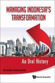 MANAGING INDONESIA'S TRANSFORMATION: AN ORAL HISTORY: An Oral History
