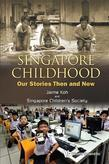 SINGAPORE CHILDHOOD: OUR STORIES THEN AND NOW: Our Stories Then and Now