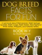 Dog Breed Facts for Fun! Book W-Y: A quiz book about Weimaraners, Welsh Springer Spaniels, Welsh Corgis, Welsh Terriers, West Highland White Terriers,