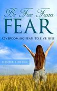 Be Free From Fear: Overcoming Fear to Live Free