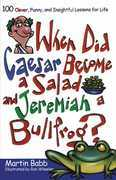 When Did Caesar Become a Salad and Jeremiah a Bull: 100 Clever, Funny, and Insightful Lessons for Life