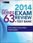 Wiley Series 63 Exam Review 2014 + Test Bank: The Uniform Securities Examination