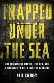 Trapped Under the Sea: One Engineering Marvel, Five Men, and a Disaster Ten Miles Into the Darkness