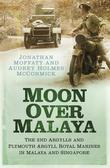 Moon Over Malaya: The 2nd Argylls and Plymouth Argyll Royal Marines in Malaya and Singapore