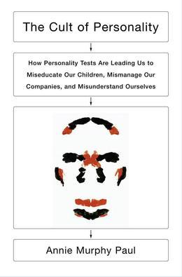 Annie Murphy Paul - The Cult of Personality: How Personality Tests Are Leading Us to Miseducate Our Children, Mismanage Our Companies, and Misunderstand Ourselves