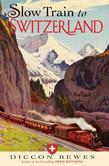 Slow Train to Switzerland: One Tour, Two Trips, 150 Years¿and a World of Change Apart