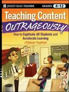 Teaching Content Outrageously: How to Captivate All Students and Accelerate Learning, Grades 4-12