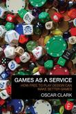 Games as a Service: How Free to Play Design Can Make Better Games: How Free to Play Design Can Make Better Games