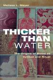 Thicker Than Water: The Origins of Blood as Symbol and Ritual: The Origins of Blood as Symbol and Ritual